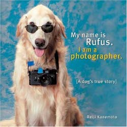 My Name is Rufus, I Am a Photographer: A Dog's True Story